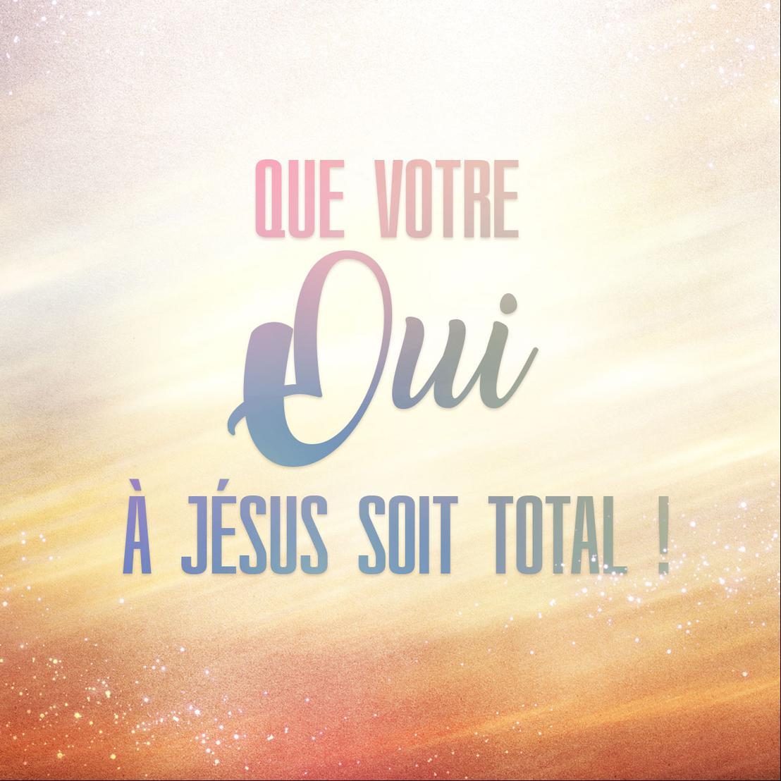 Mon ami(e), que votre OUI à Jésus soit total !