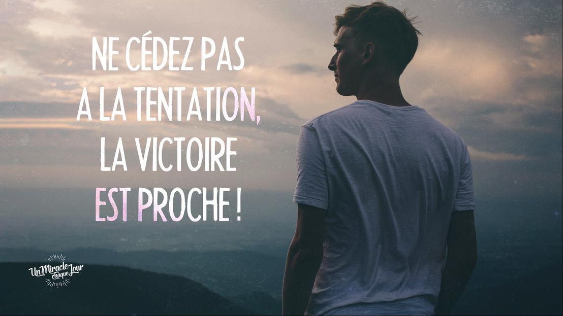 Ne cédez pas à la tentation, la victoire est proche !