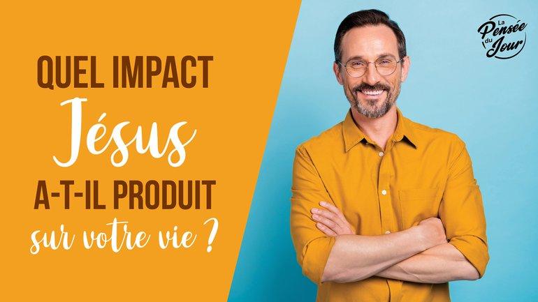 Quel impact Jésus a-t-il produit sur votre vie ?