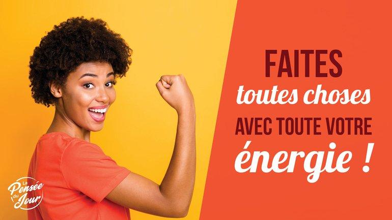 Faites toutes choses avec toute votre énergie !
