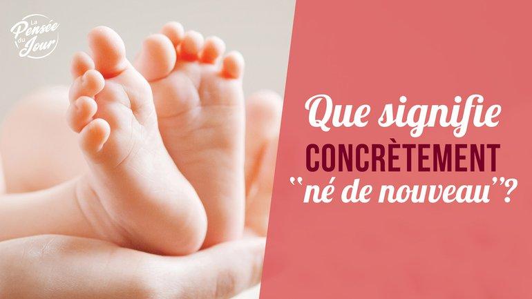 """Que signifie concrètement """"né(e) de nouveau"""" ?"""
