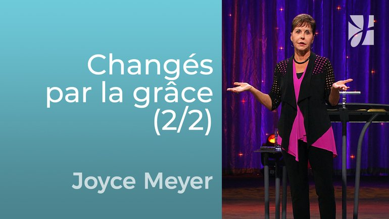 Changés par la grâce (2/2) - Joyce Meyer - Grandir avec Dieu