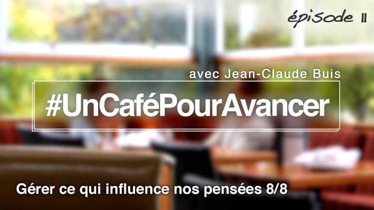 #UnCaféPourAvancer ep11 - Gérer ce qui influence nos pensées 8/8 - par Jean-Claude Buis