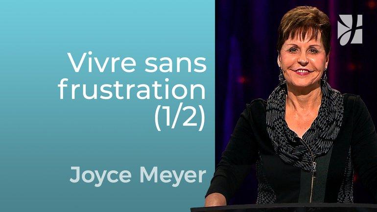 Vivre sans frustration (1/2) - Joyce Meyer - Grandir avec Dieu