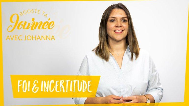 Booste ta journée -  Johanna T. - Foi et Incertitude