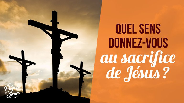 Quel sens donnez-vous au sacrifice de Jésus ?