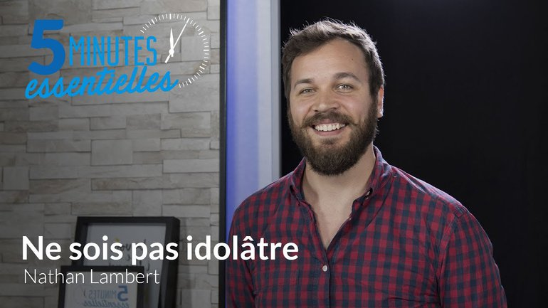 5 Minutes Essentielles - Nathan Lambert - Ne sois pas idolâtre
