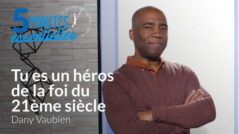 5 Minutes Essentielles -  Dany Vaubien  -Tu es un héros de la foi du 21ème siècle