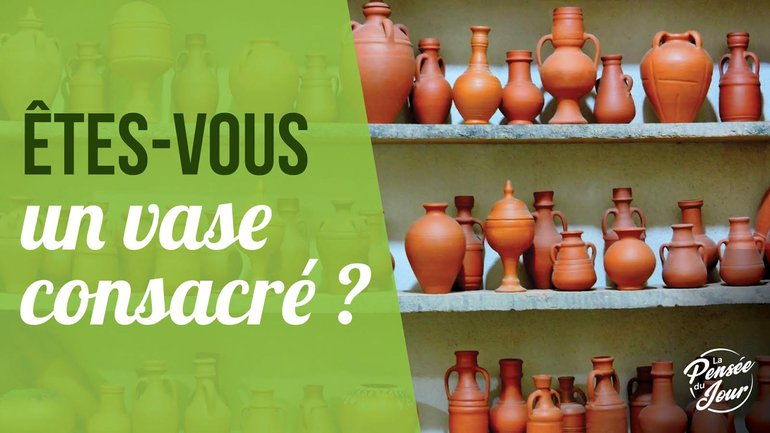 Êtes-vous un vase consacré ?