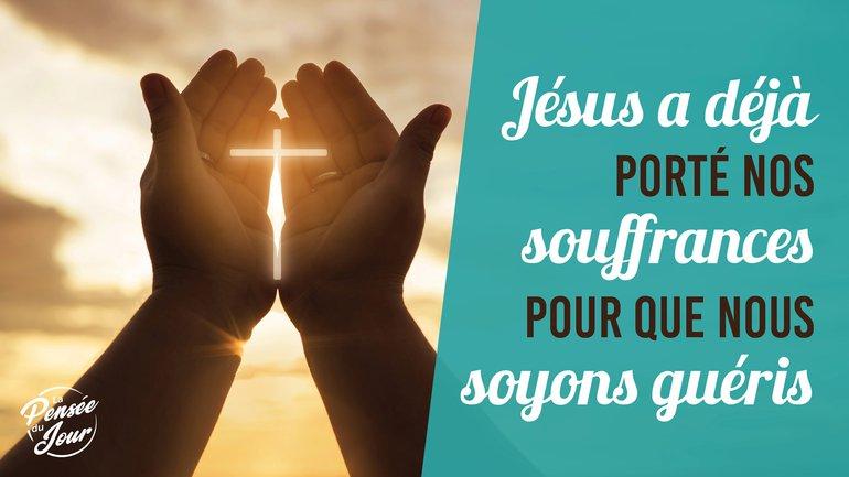Jésus a déjà porté nos souffrances pour que nous soyons guéris