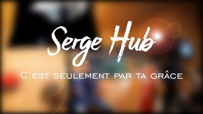 Serge Hub - C'est seulement par ta grâce