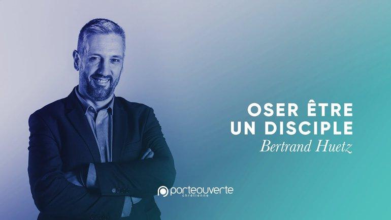 Oser être un disciple - Bertrand Huetz [Culte PO 21/07/2020]