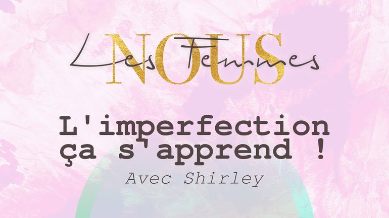 Nous les femmes avec Shirley - l'imperfection... ça s'apprend !