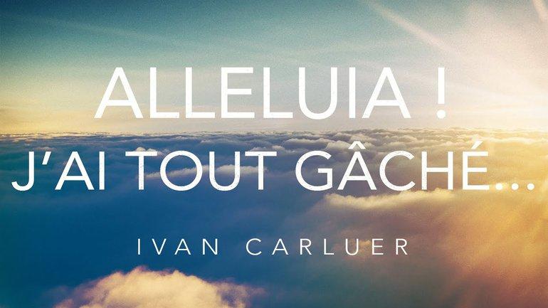 """""""Alléluia! J'ai tout gâché...""""- Ivan Carluer"""