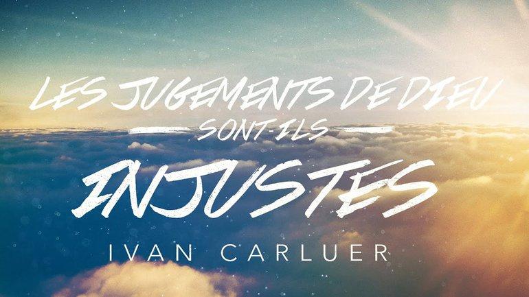 Les jugements de Dieu sont-ils injustes? (1) | Ivan Carluer
