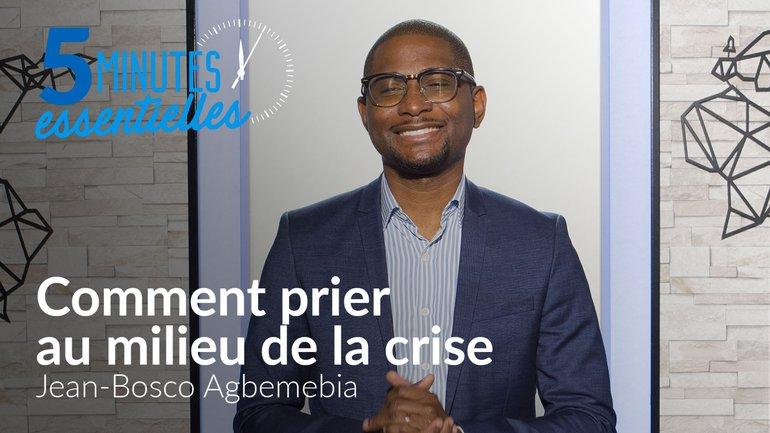 5 minutes essentielles - Jean-Bosco Agbemebia - Comment prier au milieu de la crise