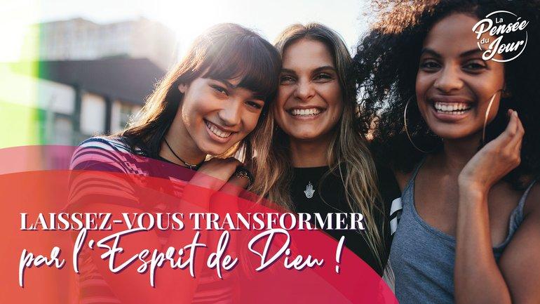 Laissez-vous transformer par l'Esprit de Dieu !