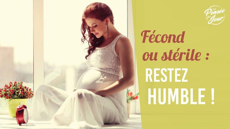 Fécond ou stérile : restez humble !