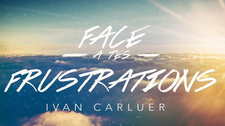 Face à tes frustrations (2) | Ivan Carluer