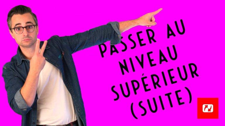 PASSER AU NIVEAU SUPERIEUR (suite)
