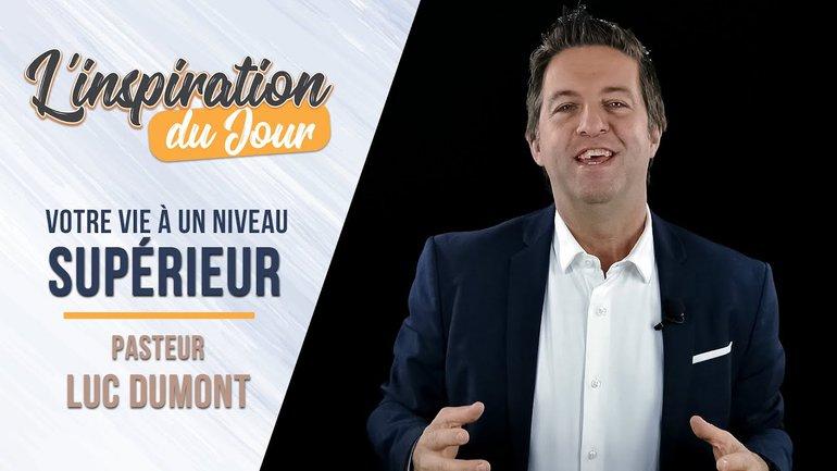 L'inspiration du jour avec Luc Dumont - Votre vie à un niveau supérieur
