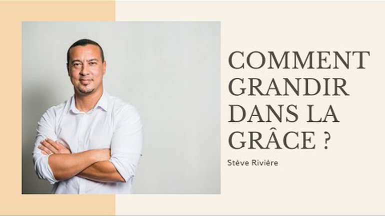 Comment grandir dans la Grâce ? Stève Rivière - Ecole Biblique Destinée