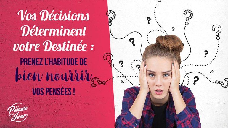 Vos décisions déterminent votre destinée : prenez l'habitude de bien nourrir vos pensées !