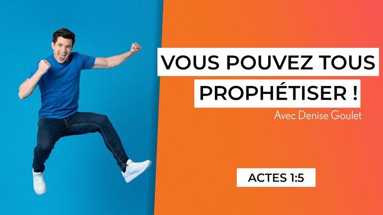 Vous pouvez tous prophétiser! (7/7) - Actes 1:5 - Denise Goulet
