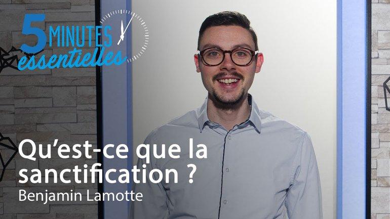 5 Minutes Essentielles - Benjamin Lamotte - Qu'est-ce que la sanctification ?