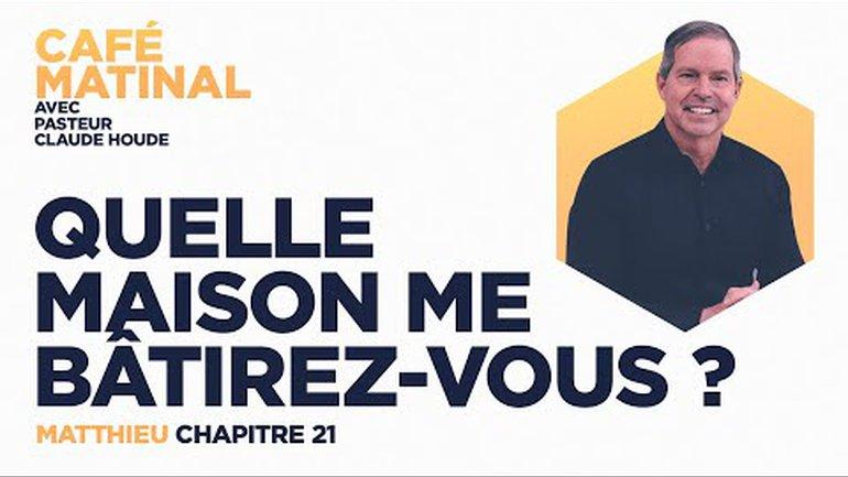 21 mai 2021 | Matthieu 21 : Quelle maison me bâtirez-vous? | Claude Houde