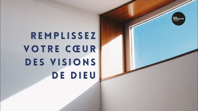 Remplissez votre cœur des visions de Dieu | New Creation TV Français
