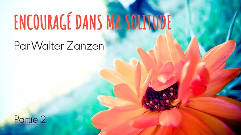 Encouragé dans ma solitude, partie 2 - Walter Zanzen - Culte du 13 dimanche 2020