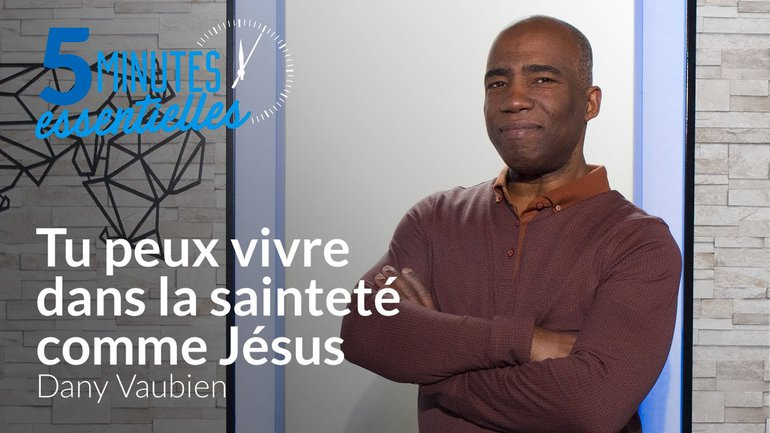 5 minutes essentielles -  Dany Vaubien  - Tu peux vivre dans la sainteté comme Jésus