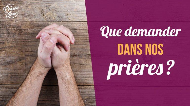Que demander dans nos prières ?