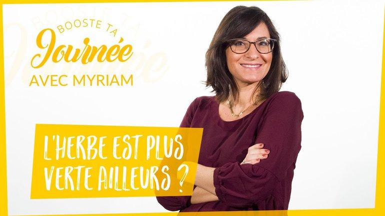 Booste ta journée - Myriam Mancebo - L'herbe est plus verte ailleurs ?