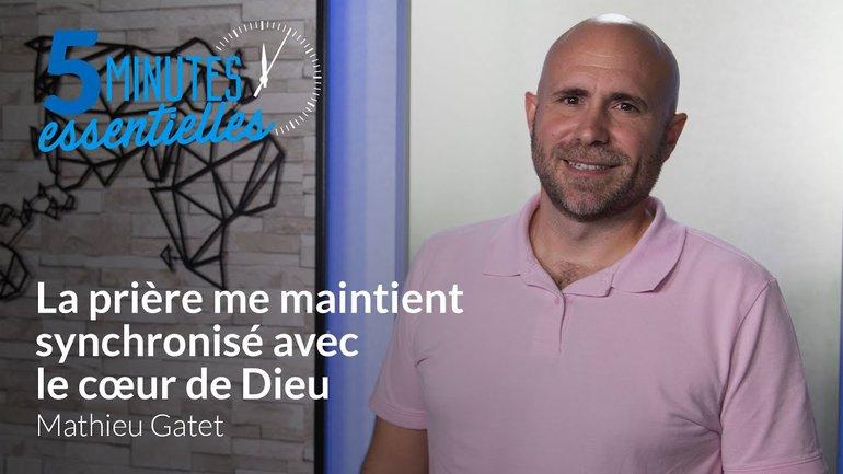5 Minutes Essentielles - Mathieu Gatet - La prière me maintient synchronisé avec le cœur de Dieu