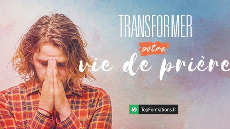 Transformer votre vie de prière